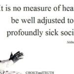 Ce n'est pas un signe de bonne santé mentale que d'être bien adapté à une société malade / Being well adjusted to a sick society is not a sign of good mental health